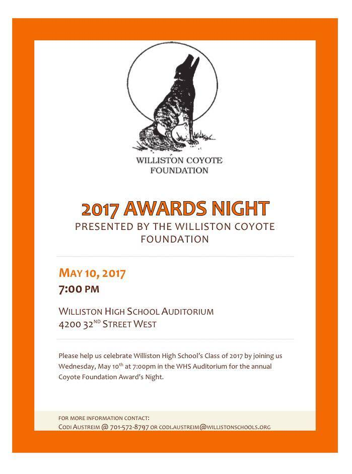 2017 Awards Night, presented by the Williston Coyote Foundation. May 10, 2017 7 p.m. Williston High School Auditorium 4200 32nd St. W. Please help us celebrate Williston High School's Class of 2017 by joining us Wednesday, MAy 10th at 7 p.m. in the WHS Auditorium for the annual Coyote Foundation Award's Night.